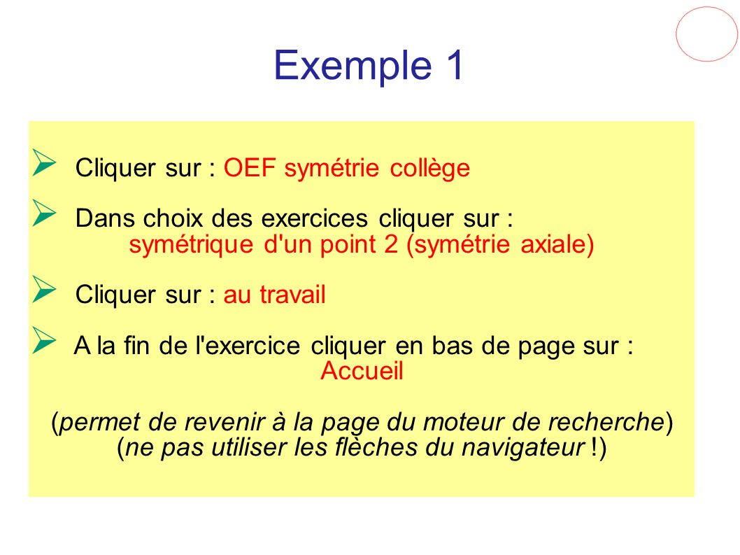 Exemple 1 Cliquer sur : OEF symétrie collège Dans choix des exercices cliquer sur : symétrique d'un point 2 (symétrie axiale) Cliquer sur : au travail