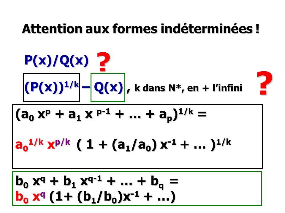 Attention aux formes indéterminées ! (a 0 x p + a 1 x p-1 + … + a p ) 1/k = a 0 1/k x p/k ( 1 + (a 1 /a 0 ) x -1 + … ) 1/k P(x)/Q(x) (P(x)) 1/k – Q(x)