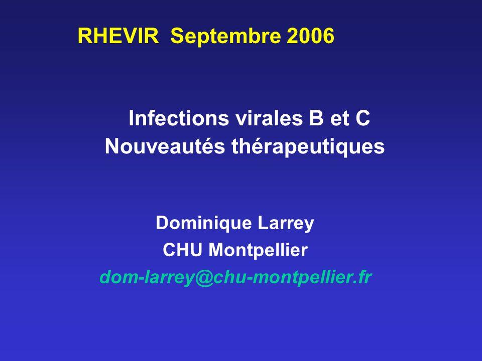 Infections virales B et C Nouveautés thérapeutiques Dominique Larrey CHU Montpellier dom-larrey@chu-montpellier.fr RHEVIR Septembre 2006