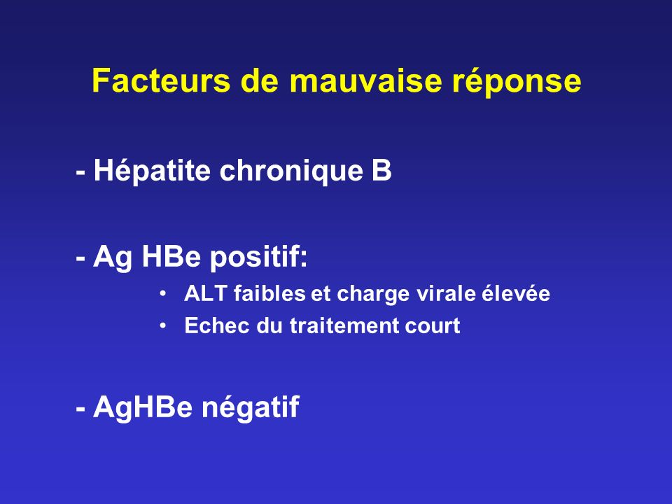 Facteurs de mauvaise réponse - Hépatite chronique B - Ag HBe positif: ALT faibles et charge virale élevée Echec du traitement court - AgHBe négatif