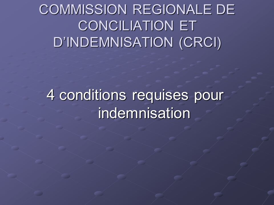 COMMISSION REGIONALE DE CONCILIATION ET DINDEMNISATION (CRCI) 4 conditions requises pour indemnisation