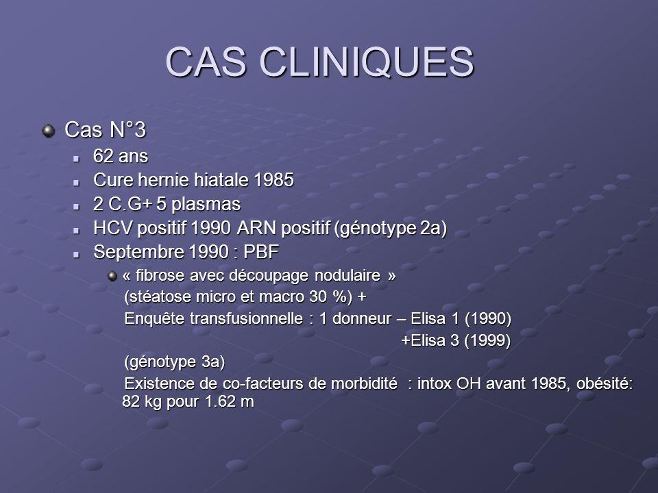 CAS CLINIQUES Cas N°3 62 ans 62 ans Cure hernie hiatale 1985 Cure hernie hiatale 1985 2 C.G+ 5 plasmas 2 C.G+ 5 plasmas HCV positif 1990ARN positif (génotype 2a) HCV positif 1990ARN positif (génotype 2a) Septembre 1990 : PBF Septembre 1990 : PBF « fibrose avec découpage nodulaire » (stéatose micro et macro 30 %) + (stéatose micro et macro 30 %) + Enquête transfusionnelle : 1 donneur – Elisa 1 (1990) Enquête transfusionnelle : 1 donneur – Elisa 1 (1990) +Elisa 3 (1999) +Elisa 3 (1999) (génotype 3a) (génotype 3a) Existence de co-facteurs de morbidité : intox OH avant 1985, obésité: 82 kg pour 1.62 m Existence de co-facteurs de morbidité : intox OH avant 1985, obésité: 82 kg pour 1.62 m