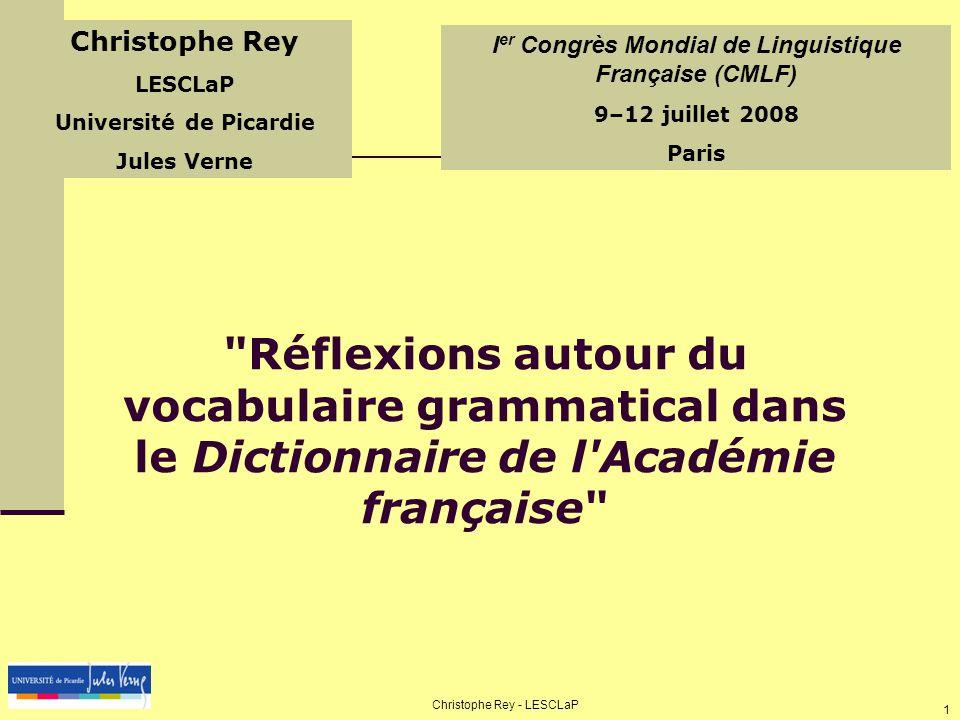 CMLF 2008 - 9-12 juillet 2008 Christophe Rey - LESCLaP 2 Notre étude Nous intéresser à un vocabulaire de spécialité (le vocabulaire grammatical) au sein d un monument lexicographique Approche contrastive (comparaison DF/DU/DAF) Approche normative (dictionnaire institutionnel) Approche diachronique (8 premières éditions examinées) IIIIII Pourquoi ce dictionnaire .