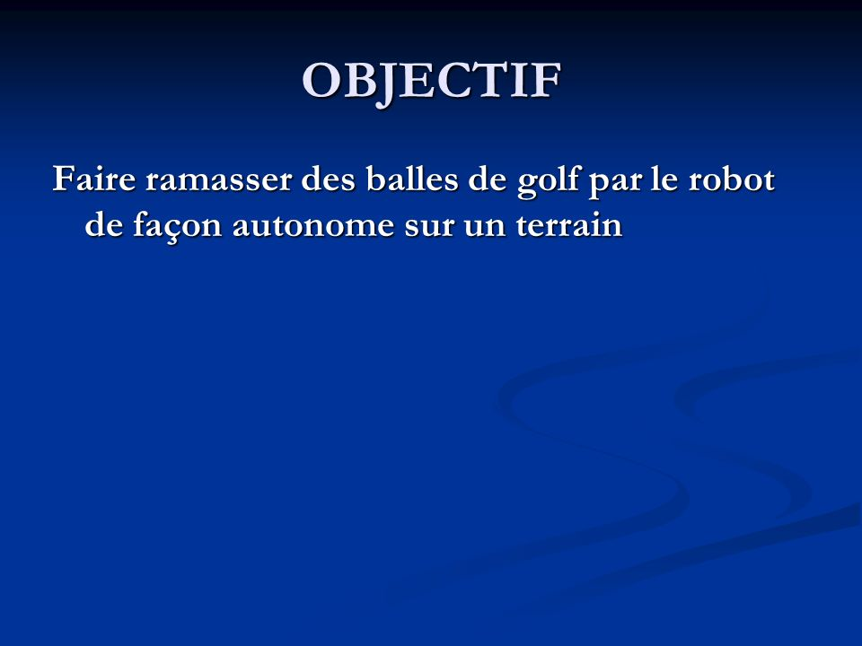 OBJECTIF Faire ramasser des balles de golf par le robot de façon autonome sur un terrain