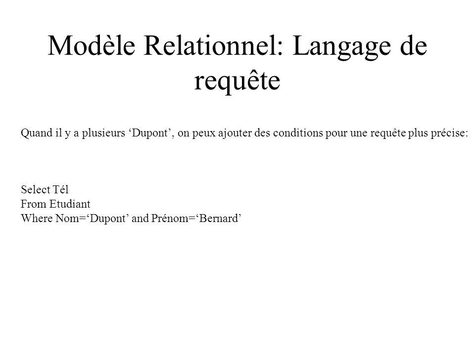 Modèle Relationnel: Langage de requête Quand il y a plusieurs Dupont, on peux ajouter des conditions pour une requête plus précise: Select Tél From Etudiant Where Nom=Dupont and Prénom=Bernard