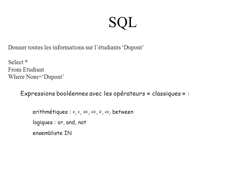 SQL Donner toutes les informations sur létudiants Dupont Select * From Etudiant Where Nom=Dupont Expressions booléennes avec les opérateurs « classiques » : arithmétiques : >, =,, between logiques : or, and, not ensembliste IN