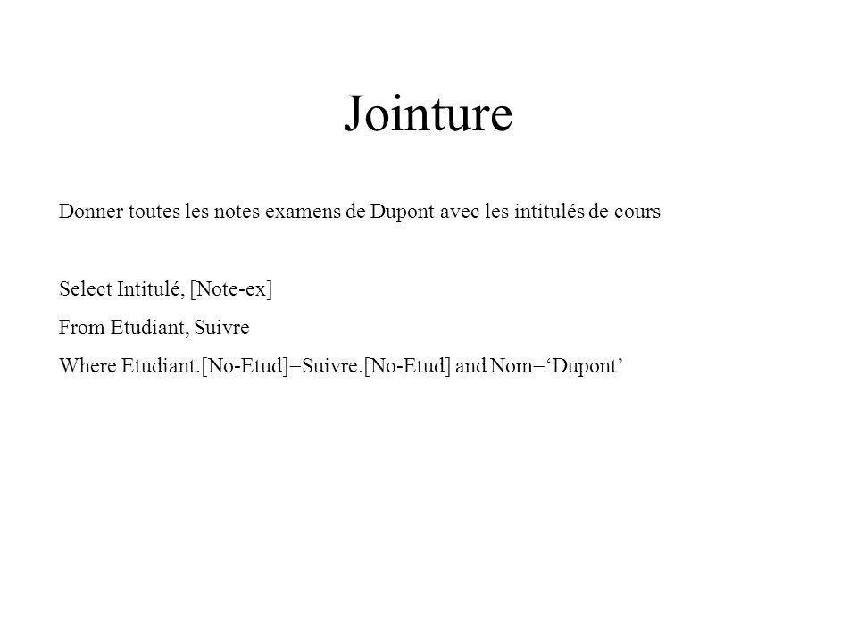 Jointure Donner toutes les notes examens de Dupont avec les intitulés de cours Select Intitulé, [Note-ex] From Etudiant, Suivre Where Etudiant.[No-Etud]=Suivre.[No-Etud] and Nom=Dupont