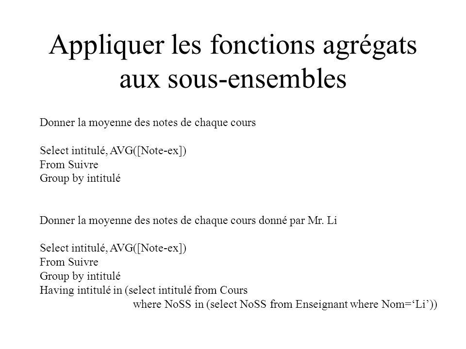 Appliquer les fonctions agrégats aux sous-ensembles Donner la moyenne des notes de chaque cours Select intitulé, AVG([Note-ex]) From Suivre Group by intitulé Donner la moyenne des notes de chaque cours donné par Mr.