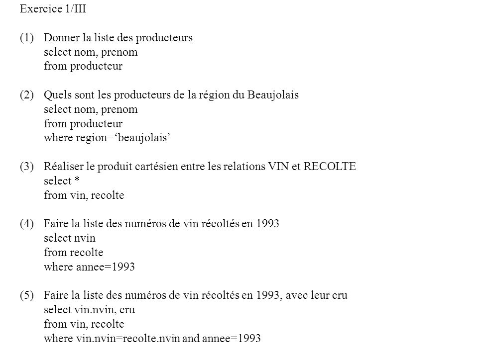 Exercice 1/III (1)Donner la liste des producteurs select nom, prenom from producteur (2)Quels sont les producteurs de la région du Beaujolais select nom, prenom from producteur where region=beaujolais (3)Réaliser le produit cartésien entre les relations VIN et RECOLTE select * from vin, recolte (4)Faire la liste des numéros de vin récoltés en 1993 select nvin from recolte where annee=1993 (5)Faire la liste des numéros de vin récoltés en 1993, avec leur cru select vin.nvin, cru from vin, recolte where vin.nvin=recolte.nvin and annee=1993