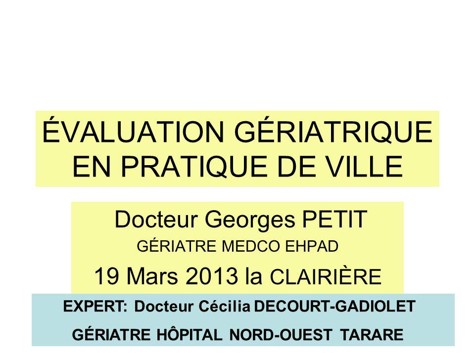 ÉVALUATION GÉRIATRIQUE EN PRATIQUE DE VILLE Docteur Georges PETIT GÉRIATRE MEDCO EHPAD 19 Mars 2013 la CLAIRIÈRE EXPERT: Docteur Cécilia DECOURT-GADIO