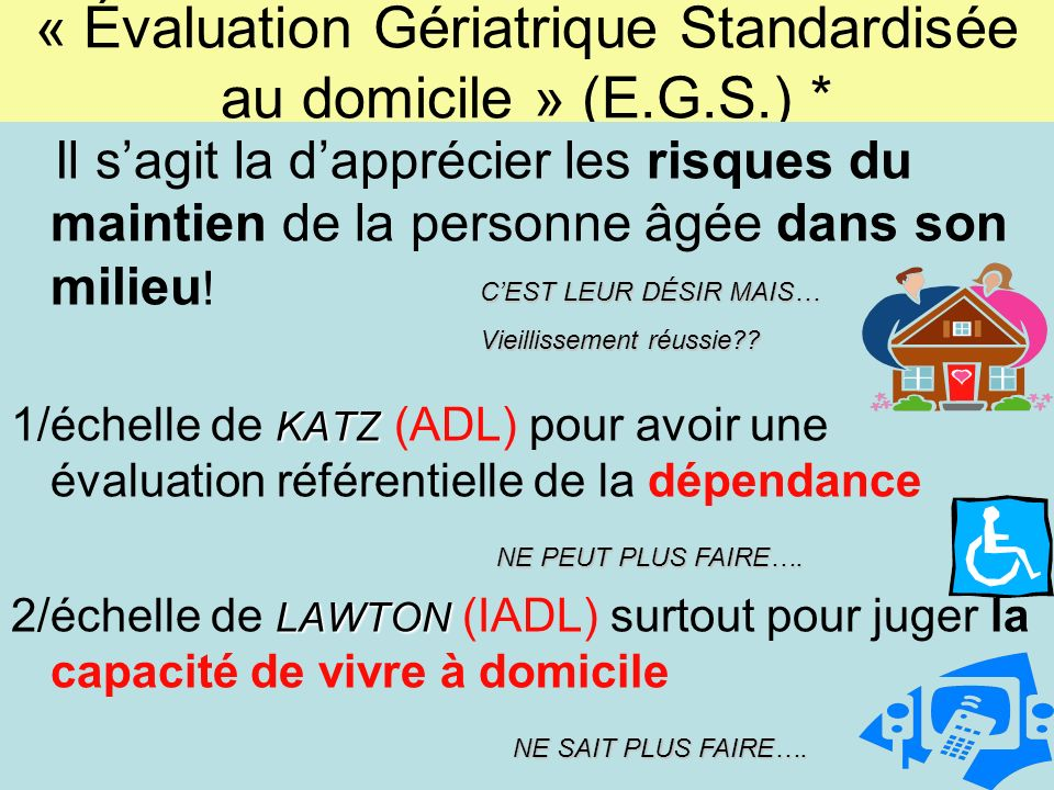 « Évaluation Gériatrique Standardisée au domicile » (E.G.S.) * Il sagit la dapprécier les risques du maintien de la personne âgée dans son milieu ! KA