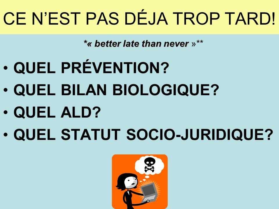CE NEST PAS DÉJA TROP TARD! QUEL PRÉVENTION? QUEL BILAN BIOLOGIQUE? QUEL ALD? QUEL STATUT SOCIO-JURIDIQUE? *« better late than never *« better late th