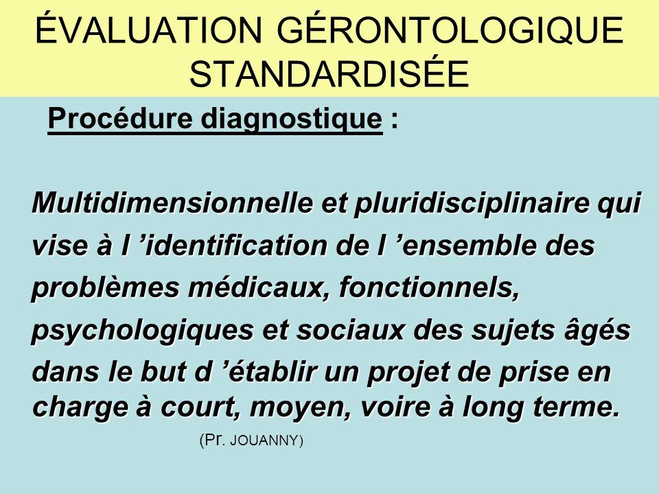 ÉVALUATION GÉRONTOLOGIQUE STANDARDISÉE Procédure diagnostique : Multidimensionnelle et pluridisciplinaire qui vise à l identification de l ensemble de
