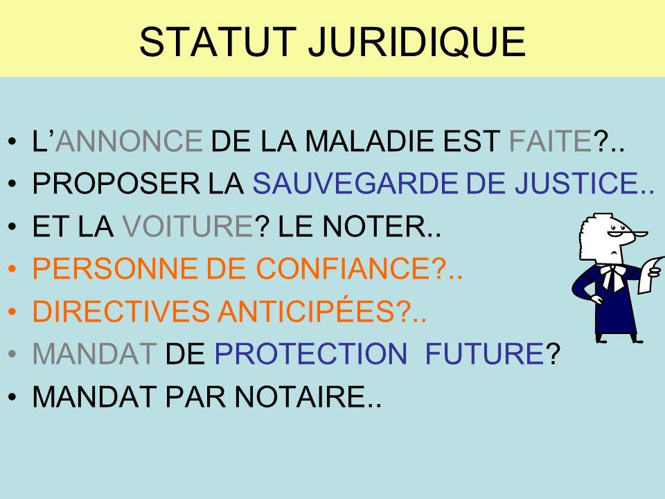 STATUT JURIDIQUE LANNONCE DE LA MALADIE EST FAITE?.. PROPOSER LA SAUVEGARDE DE JUSTICE.. ET LA VOITURE? LE NOTER.. PERSONNE DE CONFIANCE?.. DIRECTIVES