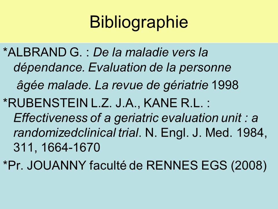 Bibliographie *ALBRAND G. : De la maladie vers la dépendance. Evaluation de la personne âgée malade. La revue de gériatrie 1998 *RUBENSTEIN L.Z. J.A.,