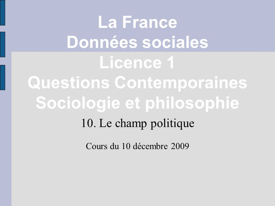 La France Données sociales Licence 1 Questions Contemporaines Sociologie et philosophie 10. Le champ politique Cours du 10 décembre 2009