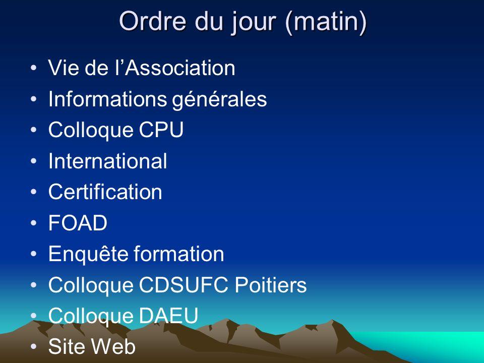 Ordre du jour (matin) Vie de lAssociation Informations générales Colloque CPU International Certification FOAD Enquête formation Colloque CDSUFC Poiti