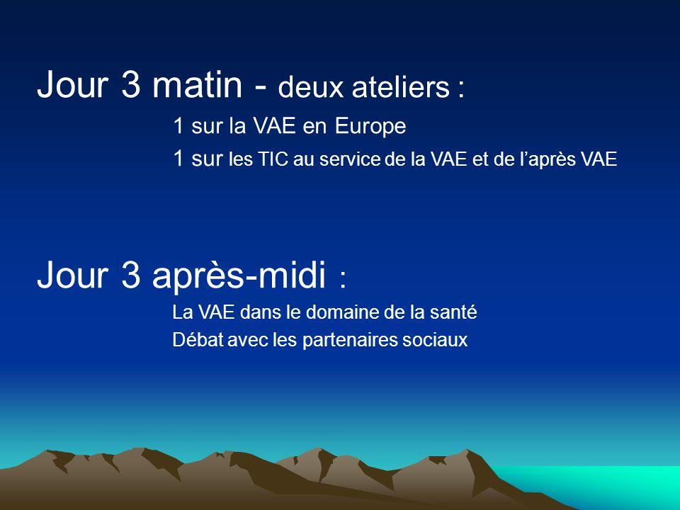 Jour 3 matin - deux ateliers : 1 sur la VAE en Europe 1 sur les TIC au service de la VAE et de laprès VAE Jour 3 après-midi : La VAE dans le domaine de la santé Débat avec les partenaires sociaux
