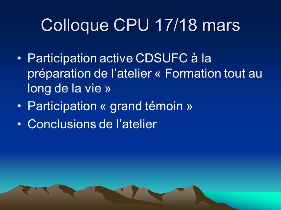 Colloque CPU 17/18 mars Participation active CDSUFC à la préparation de latelier « Formation tout au long de la vie » Participation « grand témoin » C
