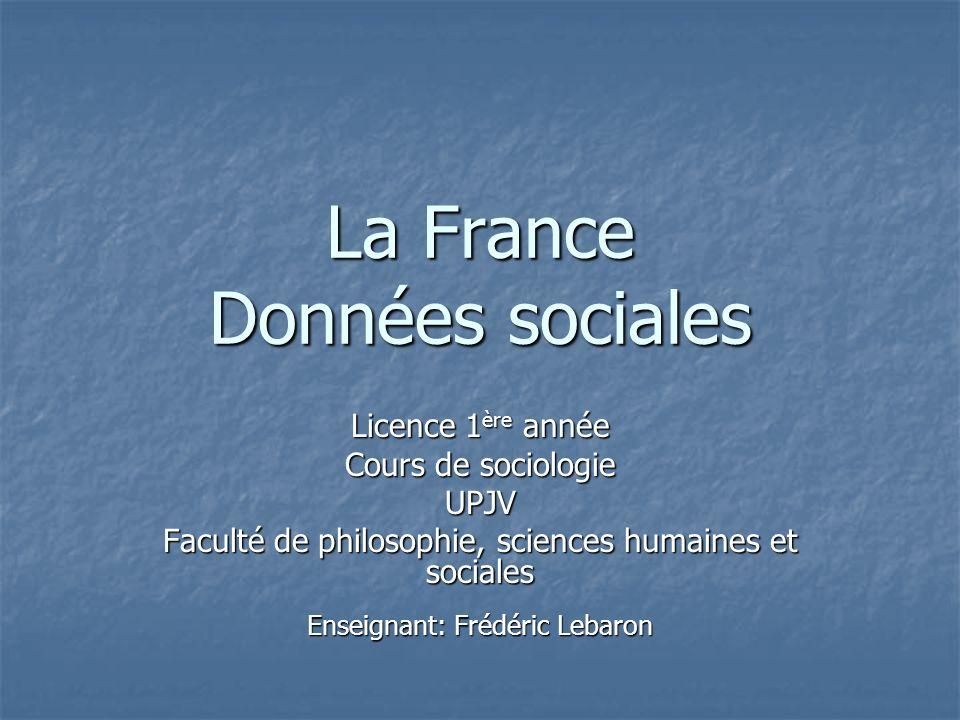 La France Données sociales Licence 1 ère année Cours de sociologie UPJV Faculté de philosophie, sciences humaines et sociales Enseignant: Frédéric Lebaron