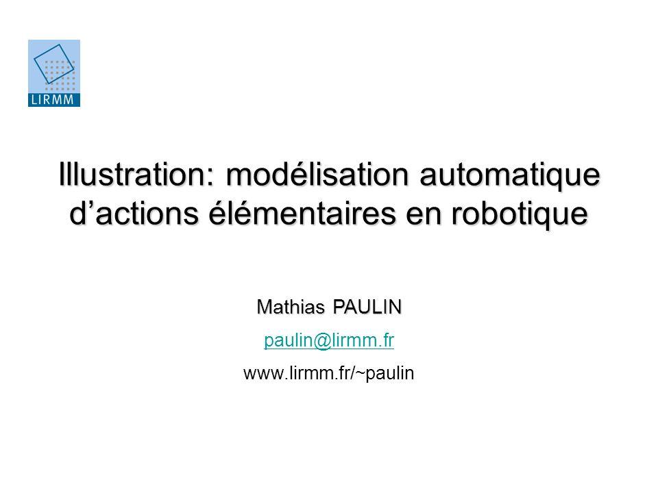 Illustration: modélisation automatique dactions élémentaires en robotique Mathias PAULIN paulin@lirmm.fr www.lirmm.fr/~paulin
