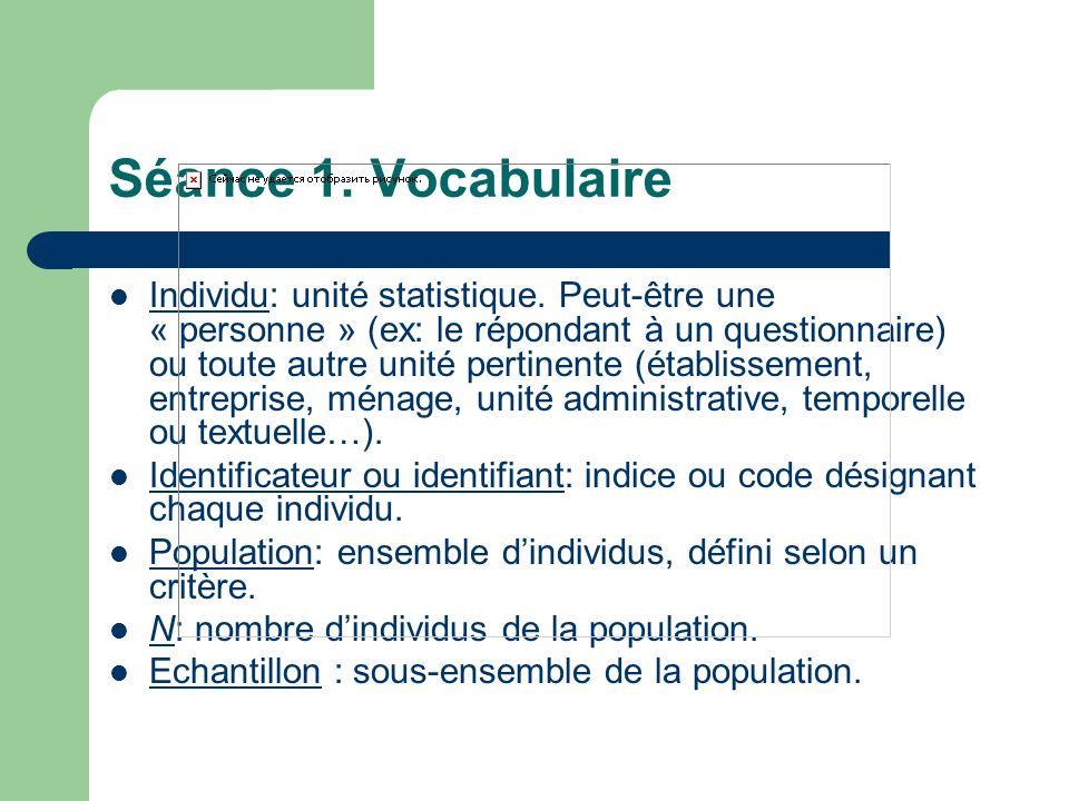 Séance 1. Vocabulaire Individu: unité statistique. Peut-être une « personne » (ex: le répondant à un questionnaire) ou toute autre unité pertinente (é