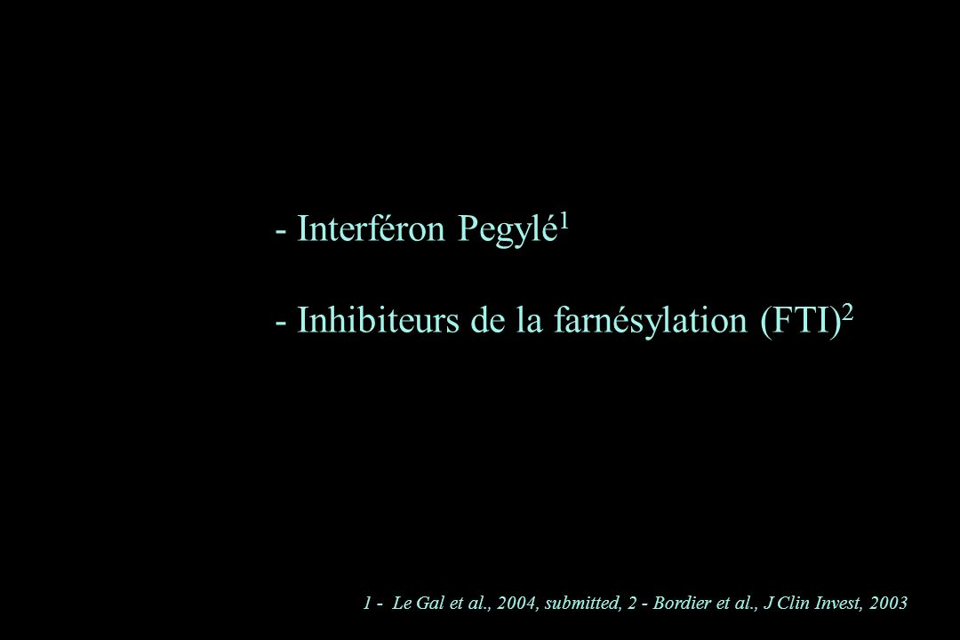 - Interféron Pegylé 1 - Inhibiteurs de la farnésylation (FTI) 2 1 - Le Gal et al., 2004, submitted, 2 - Bordier et al., J Clin Invest, 2003