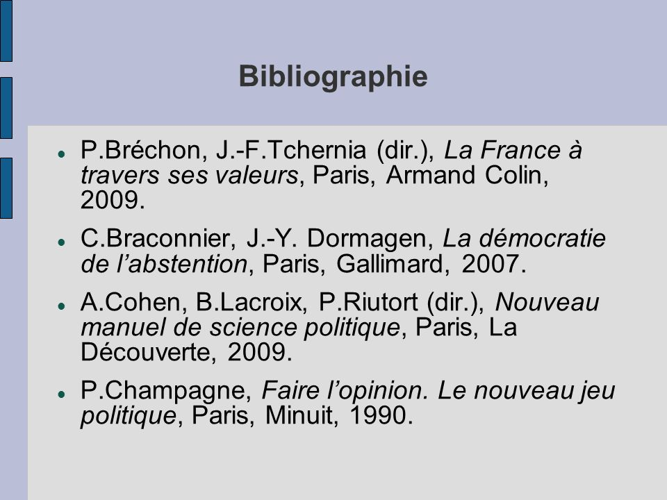 Bibliographie P.Bréchon, J.-F.Tchernia (dir.), La France à travers ses valeurs, Paris, Armand Colin, 2009. C.Braconnier, J.-Y. Dormagen, La démocratie