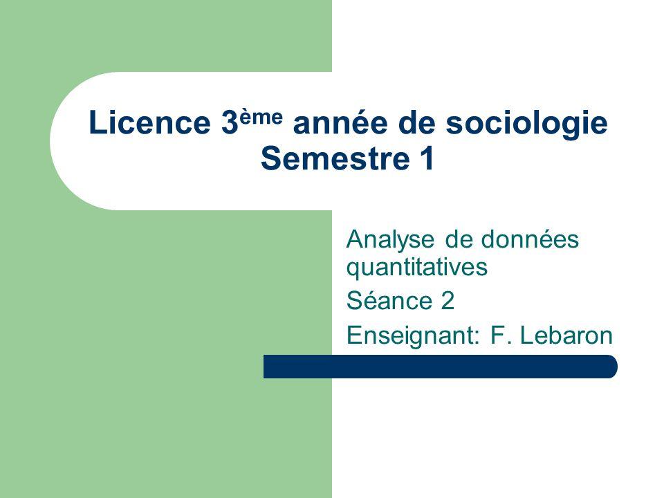 Licence 3 ème année de sociologie Semestre 1 Analyse de données quantitatives Séance 2 Enseignant: F. Lebaron