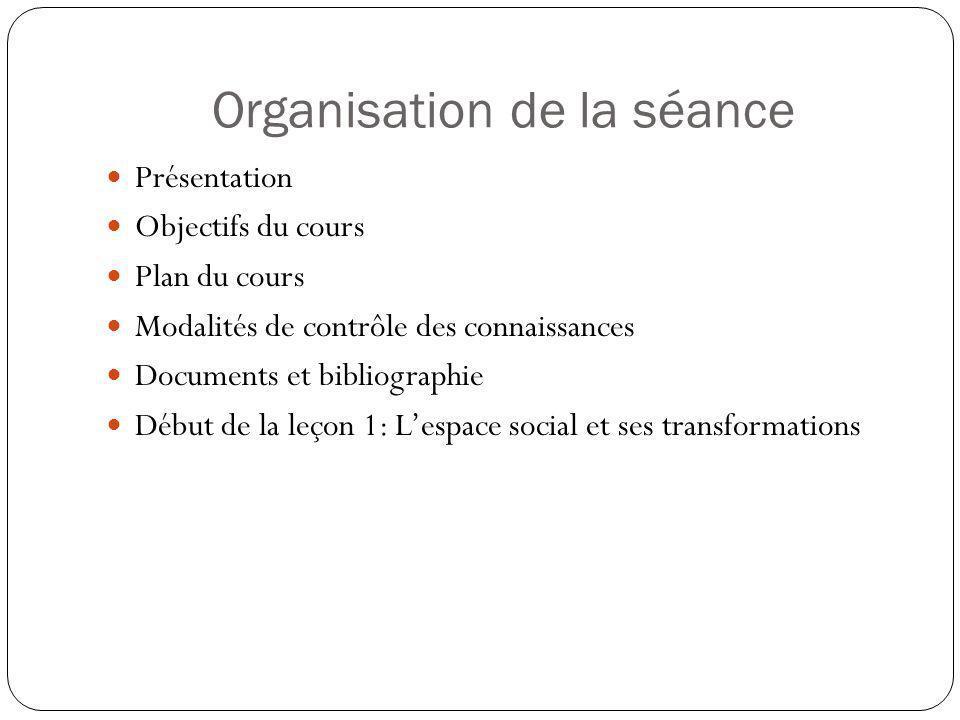 Organisation de la séance Présentation Objectifs du cours Plan du cours Modalités de contrôle des connaissances Documents et bibliographie Début de la leçon 1: Lespace social et ses transformations