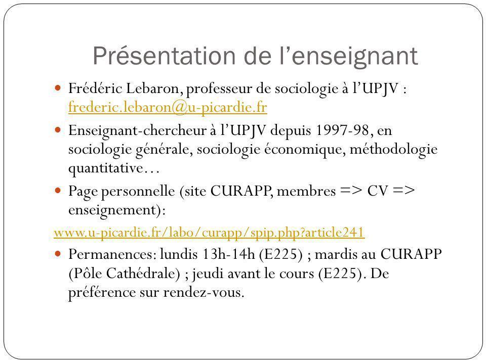 Présentation de lenseignant Frédéric Lebaron, professeur de sociologie à lUPJV : frederic.lebaron@u-picardie.fr frederic.lebaron@u-picardie.fr Enseignant-chercheur à lUPJV depuis 1997-98, en sociologie générale, sociologie économique, méthodologie quantitative… Page personnelle (site CURAPP, membres => CV => enseignement): www.u-picardie.fr/labo/curapp/spip.php?article241 Permanences: lundis 13h-14h (E225) ; mardis au CURAPP (Pôle Cathédrale) ; jeudi avant le cours (E225).