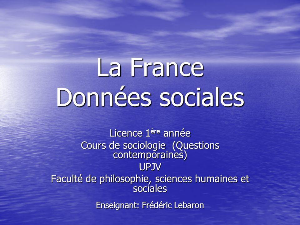 La France Données sociales Licence 1 ère année Cours de sociologie (Questions contemporaines) UPJV Faculté de philosophie, sciences humaines et sociales Enseignant: Frédéric Lebaron