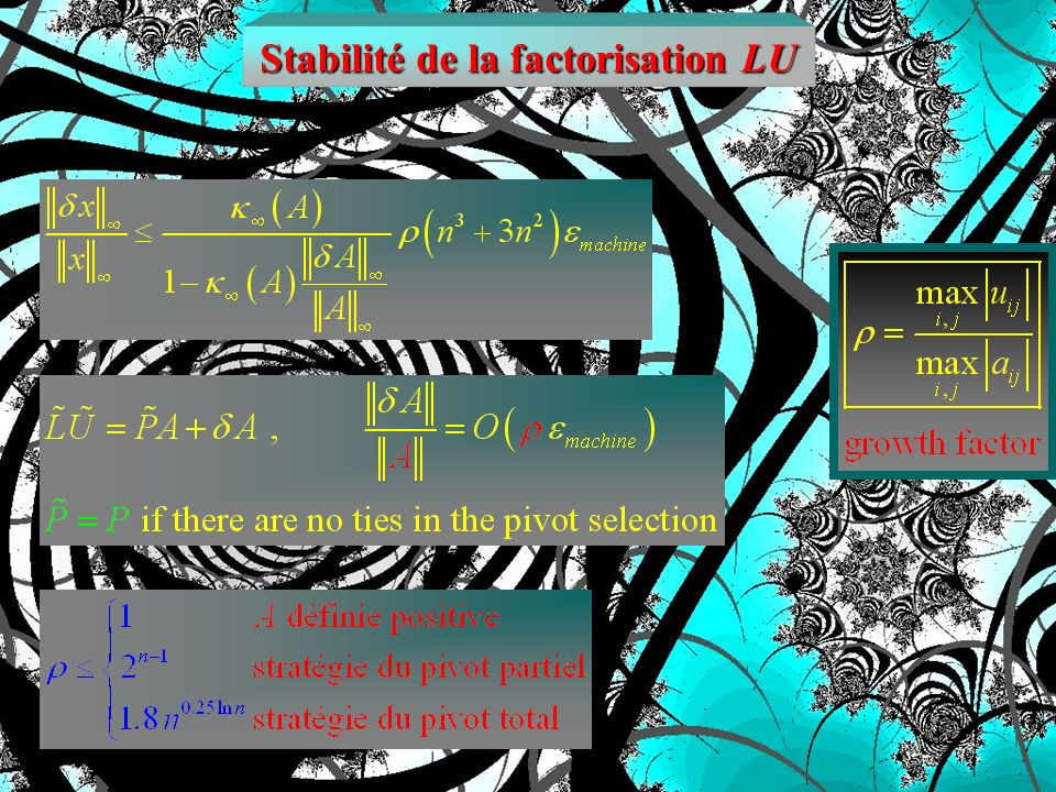 Stabilité de la factorisation LU For Gaussian elimination without pivoting, both L and U can be unboundedly large. Pivoting, ensures that L and U are