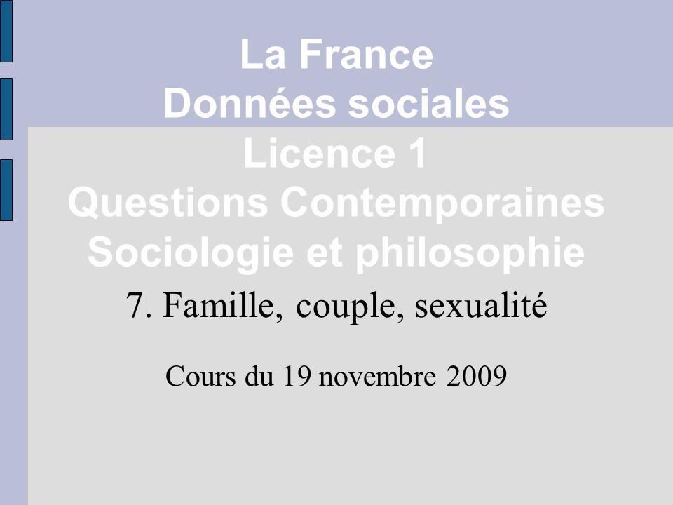 La France Données sociales Licence 1 Questions Contemporaines Sociologie et philosophie 7. Famille, couple, sexualité Cours du 19 novembre 2009