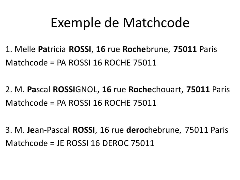 Exemple de Matchcode 1. Melle Patricia ROSSI, 16 rue Rochebrune, 75011 Paris Matchcode = PA ROSSI 16 ROCHE 75011 2. M. Pascal ROSSIGNOL, 16 rue Rochec