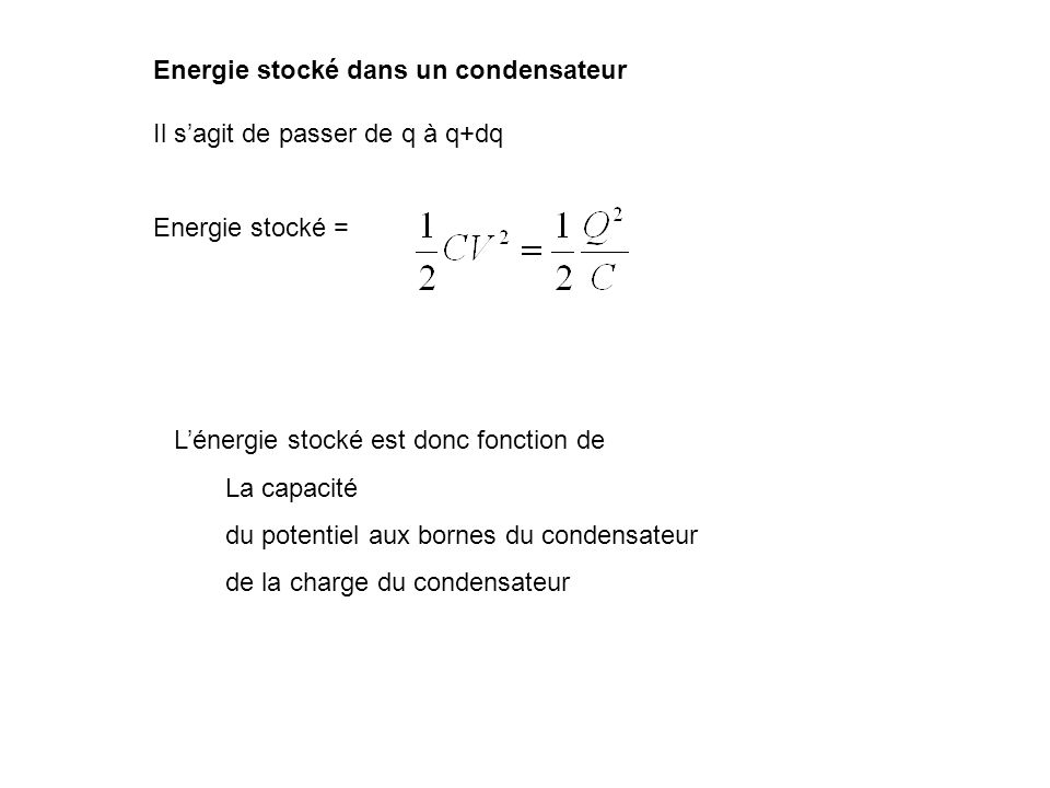 Energie stocké dans un condensateur Il sagit de passer de q à q+dq Energie stocké = Lénergie stocké est donc fonction de La capacité du potentiel aux
