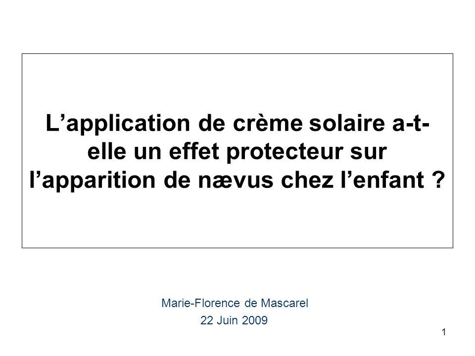 1 Lapplication de crème solaire a-t- elle un effet protecteur sur lapparition de nævus chez lenfant ? Marie-Florence de Mascarel 22 Juin 2009