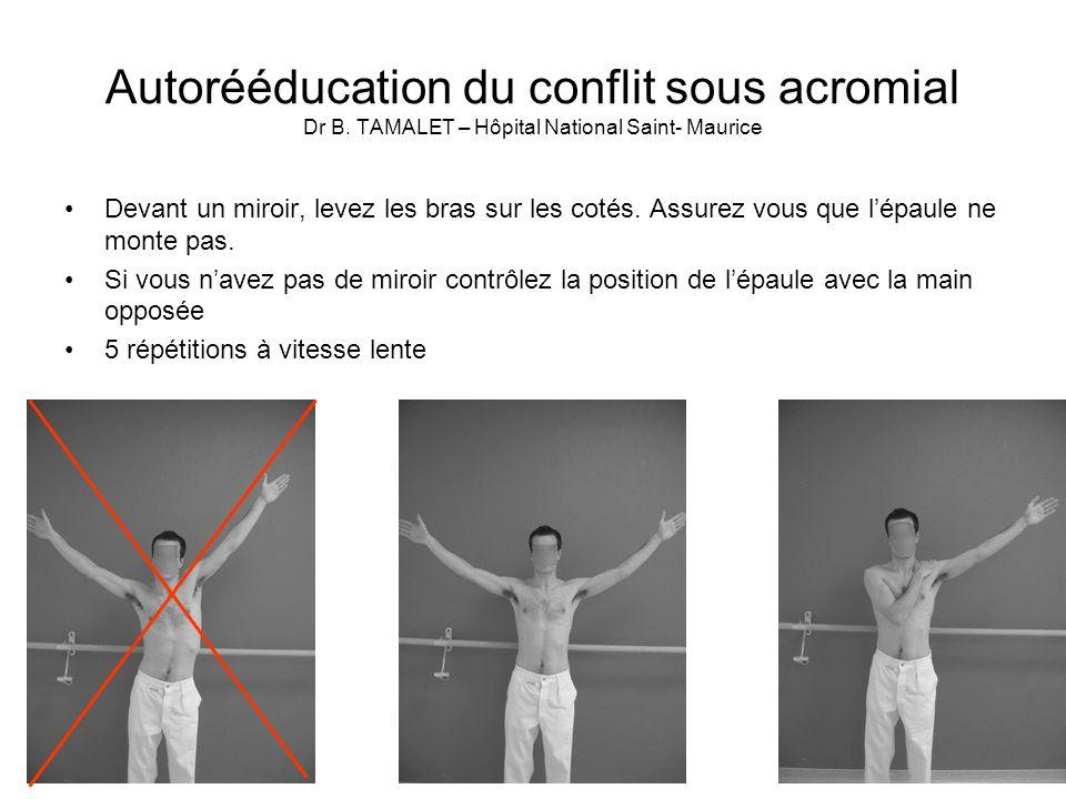 Autorééducation du conflit sous acromial Dr B. TAMALET – Hôpital National Saint- Maurice Devant un miroir, levez les bras sur les cotés. Assurez vous