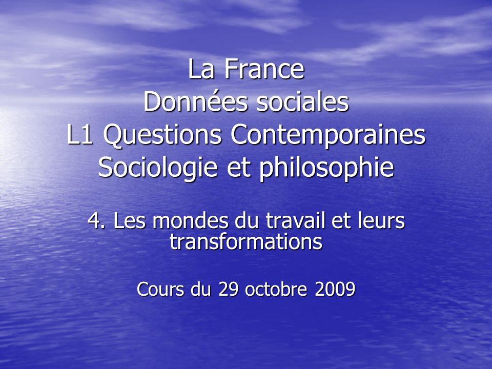 La France Données sociales L1 Questions Contemporaines Sociologie et philosophie 4. Les mondes du travail et leurs transformations Cours du 29 octobre