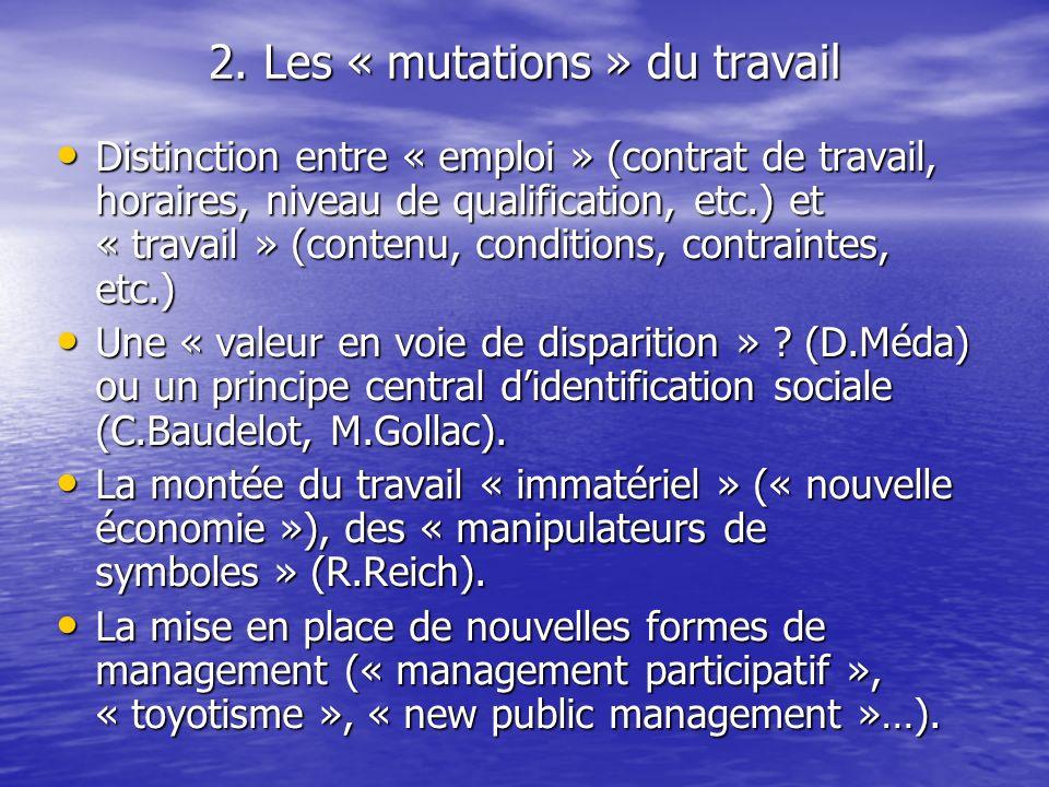 2. Les « mutations » du travail Distinction entre « emploi » (contrat de travail, horaires, niveau de qualification, etc.) et « travail » (contenu, co