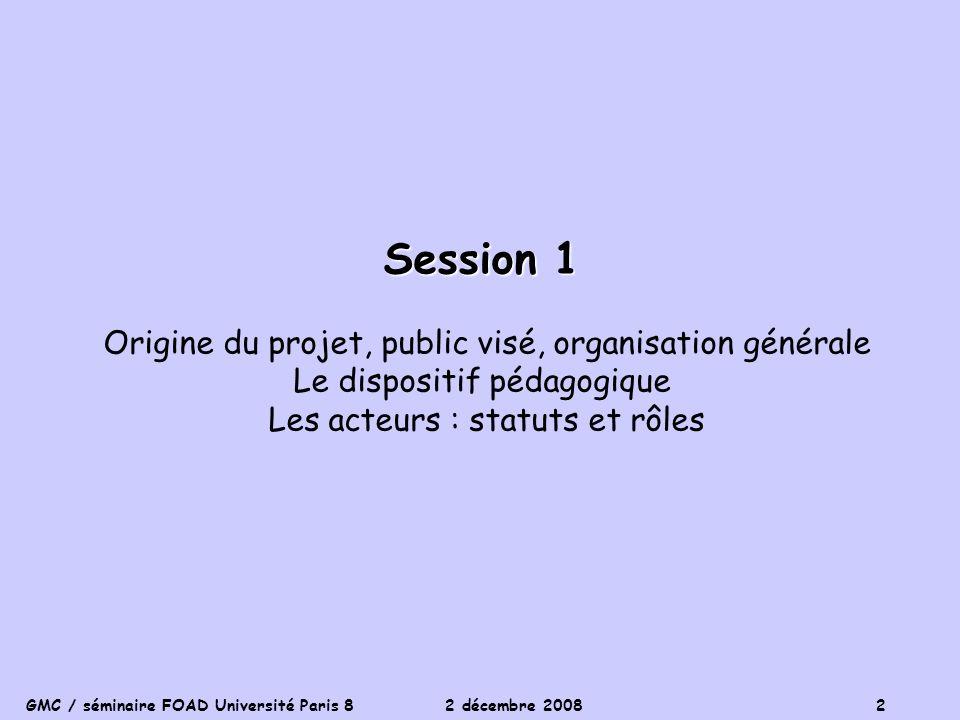 GMC / séminaire FOAD Université Paris 8 2 décembre 2008 2 Session 1 Origine du projet, public visé, organisation générale Le dispositif pédagogique Le
