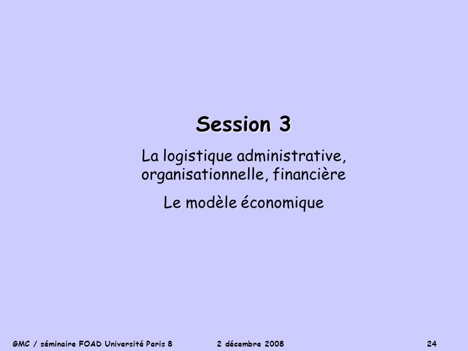 GMC / séminaire FOAD Université Paris 8 2 décembre 2008 24 Session 3 La logistique administrative, organisationnelle, financière Le modèle économique
