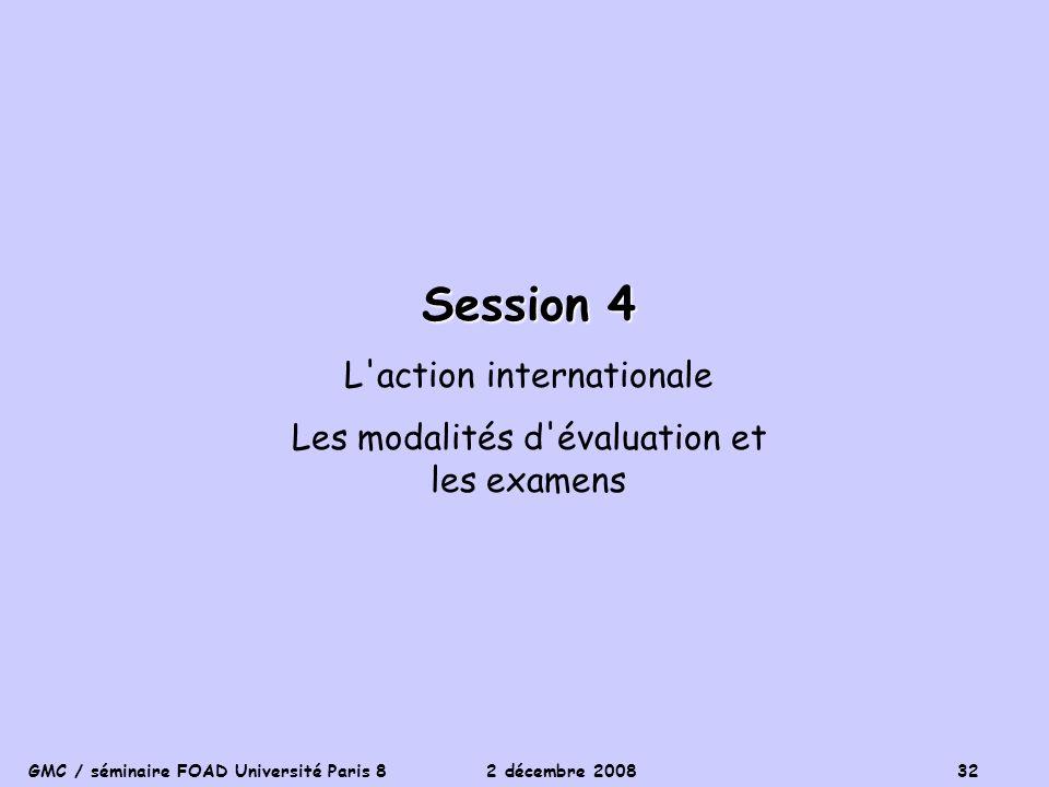 GMC / séminaire FOAD Université Paris 8 2 décembre 2008 32 Session 4 L'action internationale Les modalités d'évaluation et les examens