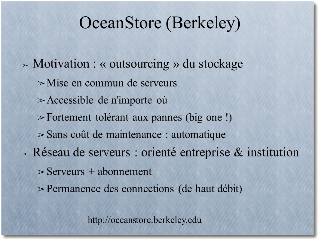 OceanStore (Berkeley) Motivation : « outsourcing » du stockage Mise en commun de serveurs Accessible de n importe où Fortement tolérant aux pannes (big one !) Sans coût de maintenance : automatique Réseau de serveurs : orienté entreprise & institution Serveurs + abonnement Permanence des connections (de haut débit) http://oceanstore.berkeley.edu