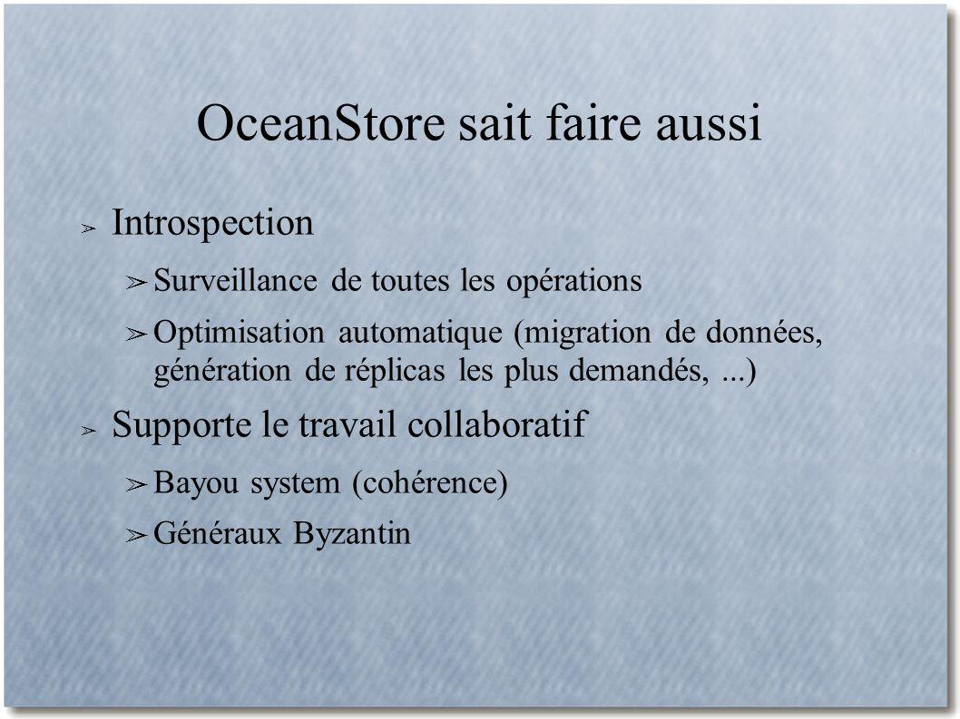 OceanStore sait faire aussi Introspection Surveillance de toutes les opérations Optimisation automatique (migration de données, génération de réplicas les plus demandés,...) Supporte le travail collaboratif Bayou system (cohérence) Généraux Byzantin