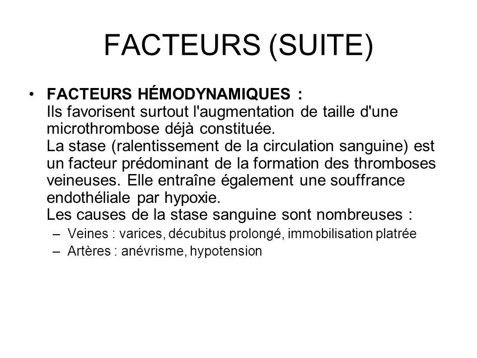 FACTEURS (SUITE) FACTEURS HÉMODYNAMIQUES : Ils favorisent surtout l'augmentation de taille d'une microthrombose déjà constituée. La stase (ralentissem