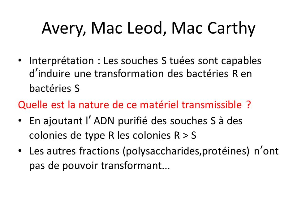 Avery, Mac Leod, Mac Carthy Interprétation : Les souches S tuées sont capables dinduire une transformation des bactéries R en bactéries S Quelle est l