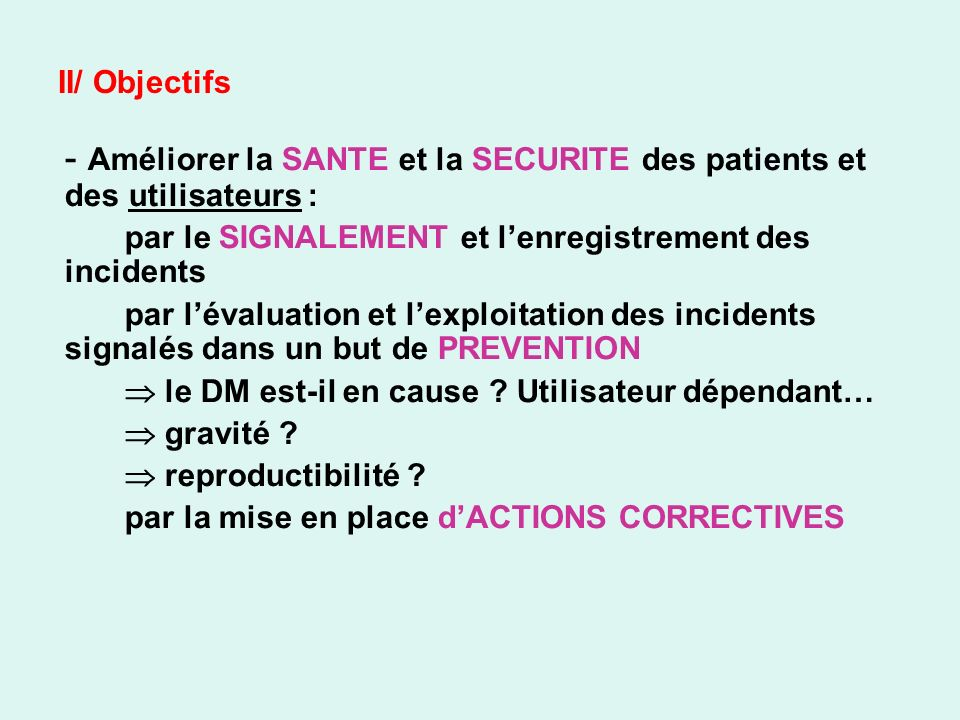 II/ Objectifs - Améliorer la SANTE et la SECURITE des patients et des utilisateurs : par le SIGNALEMENT et lenregistrement des incidents par lévaluation et lexploitation des incidents signalés dans un but de PREVENTION le DM est-il en cause .