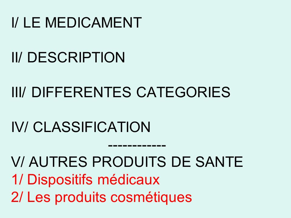 I/ LE MEDICAMENT II/ DESCRIPTION III/ DIFFERENTES CATEGORIES IV/ CLASSIFICATION ------------ V/ AUTRES PRODUITS DE SANTE 1/ Dispositifs médicaux 2/ Le