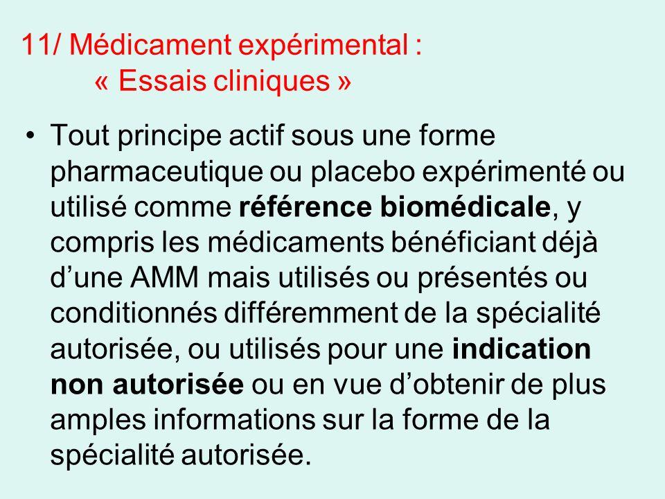 11/ Médicament expérimental : « Essais cliniques » Tout principe actif sous une forme pharmaceutique ou placebo expérimenté ou utilisé comme référence